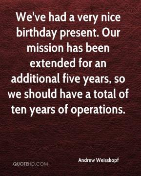 We've had a very nice birthday present. Our mission has been extended for an additional five years, so we should have a total of ten years of operations.
