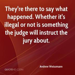 Andrew Weissmann - They're there to say what happened. Whether it's illegal or not is something the judge will instruct the jury about.