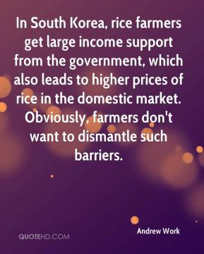 Andrew Work - In South Korea, rice farmers get large income support from the government, which also leads to higher prices of rice in the domestic market. Obviously, farmers don't want to dismantle such barriers.