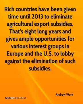 Andrew Work - Rich countries have been given time until 2013 to eliminate agricultural export subsidies. That's eight long years and gives ample opportunities for various interest groups in Europe and the U.S. to lobby against the elimination of such subsidies.