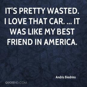 Andris Biedrins - It's pretty wasted. I love that car. ... It was like my best friend in America.