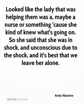 Andy Akamine - Looked like the lady that was helping them was a, maybe a nurse or something 'cause she kind of knew what's going on. So she said that she was in shock, and unconscious due to the shock, and it's best that we leave her alone.