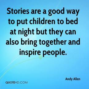 Andy Allen - Stories are a good way to put children to bed at night but they can also bring together and inspire people.