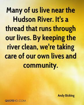 Andy Bicking - Many of us live near the Hudson River. It's a thread that runs through our lives. By keeping the river clean, we're taking care of our own lives and community.