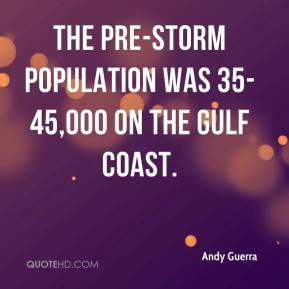 Andy Guerra - The pre-storm population was 35-45,000 on the Gulf Coast.