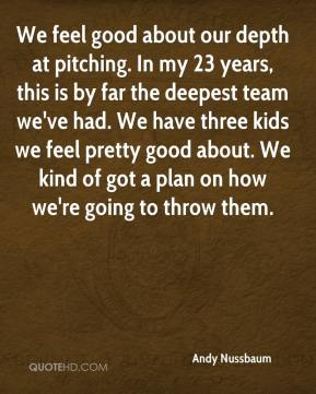 Andy Nussbaum - We feel good about our depth at pitching. In my 23 years, this is by far the deepest team we've had. We have three kids we feel pretty good about. We kind of got a plan on how we're going to throw them.