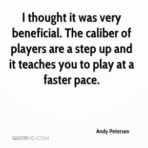 Andy Petersen - I thought it was very beneficial. The caliber of players are a step up and it teaches you to play at a faster pace.