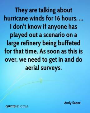 Andy Saenz - They are talking about hurricane winds for 16 hours. ... I don't know if anyone has played out a scenario on a large refinery being buffeted for that time. As soon as this is over, we need to get in and do aerial surveys.