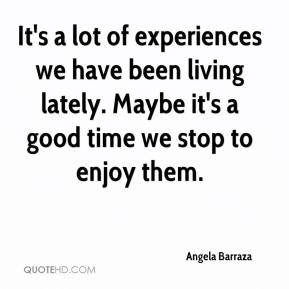 Angela Barraza - It's a lot of experiences we have been living lately. Maybe it's a good time we stop to enjoy them.