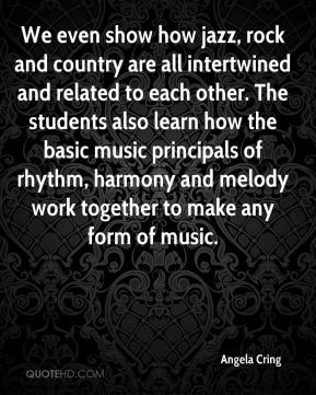 Angela Cring - We even show how jazz, rock and country are all intertwined and related to each other. The students also learn how the basic music principals of rhythm, harmony and melody work together to make any form of music.