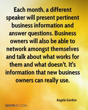 Angela Gordon - Each month, a different speaker will present pertinent business information and answer questions. Business owners will also be able to network amongst themselves and talk about what works for them and what doesn't. It's information that new business owners can really use.
