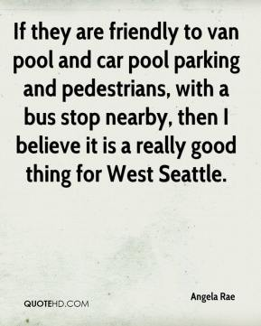 Angela Rae - If they are friendly to van pool and car pool parking and pedestrians, with a bus stop nearby, then I believe it is a really good thing for West Seattle.