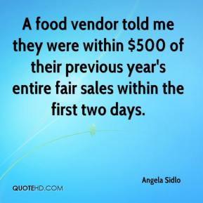 Angela Sidlo - A food vendor told me they were within $500 of their previous year's entire fair sales within the first two days.