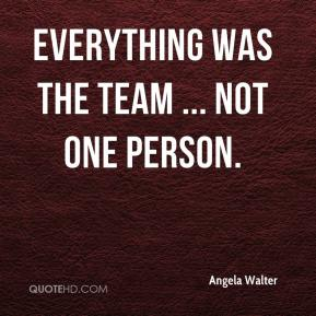 Angela Walter - Everything was the team ... not one person.