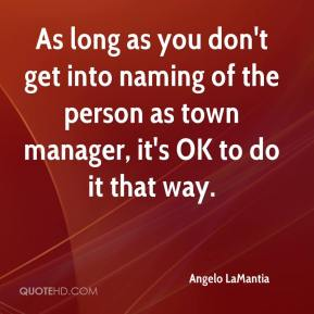 Angelo LaMantia - As long as you don't get into naming of the person as town manager, it's OK to do it that way.