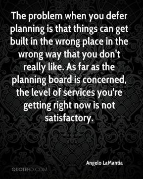 Angelo LaMantia - The problem when you defer planning is that things can get built in the wrong place in the wrong way that you don't really like. As far as the planning board is concerned, the level of services you're getting right now is not satisfactory.