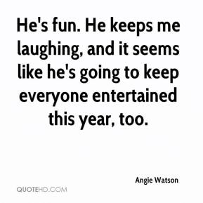 Angie Watson - He's fun. He keeps me laughing, and it seems like he's going to keep everyone entertained this year, too.