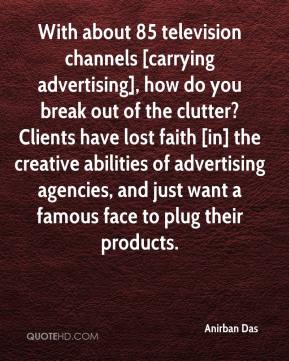 Anirban Das - With about 85 television channels [carrying advertising], how do you break out of the clutter? Clients have lost faith [in] the creative abilities of advertising agencies, and just want a famous face to plug their products.
