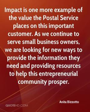 Anita Bizzotto - Impact is one more example of the value the Postal Service places on this important customer. As we continue to serve small business owners, we are looking for new ways to provide the information they need and providing resources to help this entrepreneurial community prosper.