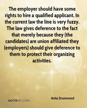 Anita Drummond - The employer should have some rights to hire a qualified applicant. In the current law the line is very fuzzy. The law gives deference to the fact that merely because they (the candidates) are union affiliated they (employers) should give deference to them to protect their organizing activities.