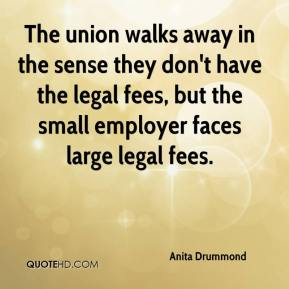 Anita Drummond - The union walks away in the sense they don't have the legal fees, but the small employer faces large legal fees.