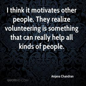 Anjana Chandran - I think it motivates other people. They realize volunteering is something that can really help all kinds of people.