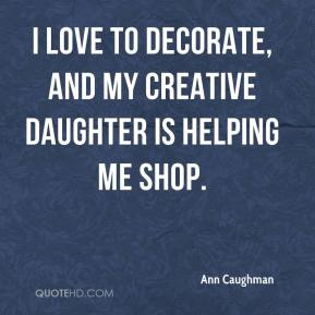 I love to decorate, and my creative daughter is helping me shop.