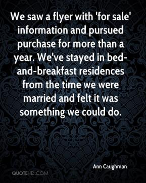 We saw a flyer with 'for sale' information and pursued purchase for more than a year. We've stayed in bed-and-breakfast residences from the time we were married and felt it was something we could do.