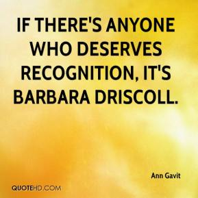 Ann Gavit - If there's anyone who deserves recognition, it's Barbara Driscoll.