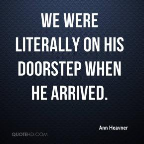 Ann Heavner - We were literally on his doorstep when he arrived.