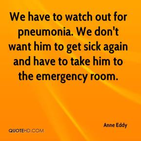 Anne Eddy - We have to watch out for pneumonia. We don't want him to get sick again and have to take him to the emergency room.