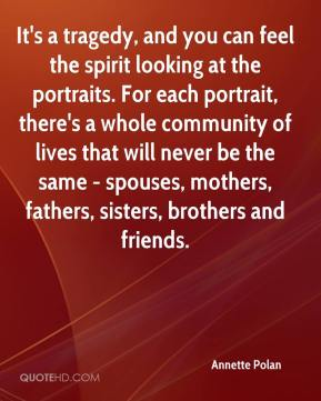 Annette Polan - It's a tragedy, and you can feel the spirit looking at the portraits. For each portrait, there's a whole community of lives that will never be the same - spouses, mothers, fathers, sisters, brothers and friends.