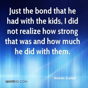 Annette Scarlett - Just the bond that he had with the kids, I did not realize how strong that was and how much he did with them.