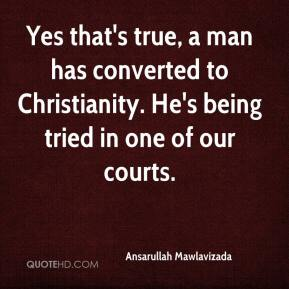Ansarullah Mawlavizada - Yes that's true, a man has converted to Christianity. He's being tried in one of our courts.