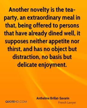 Anthelme Brillat-Savarin - Another novelty is the tea-party, an extraordinary meal in that, being offered to persons that have already dined well, it supposes neither appetite nor thirst, and has no object but distraction, no basis but delicate enjoyment.