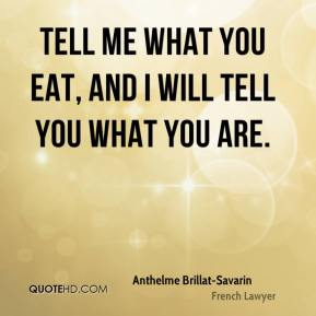 Anthelme Brillat-Savarin - Tell me what you eat, and I will tell you what you are.