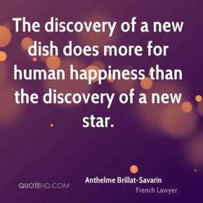 Anthelme Brillat-Savarin - The discovery of a new dish does more for human happiness than the discovery of a new star.