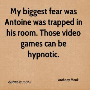 Anthony Monk - My biggest fear was Antoine was trapped in his room. Those video games can be hypnotic.