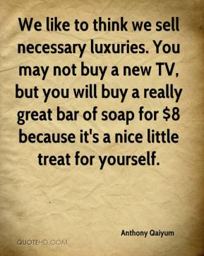 Anthony Qaiyum - We like to think we sell necessary luxuries. You may not buy a new TV, but you will buy a really great bar of soap for $8 because it's a nice little treat for yourself.