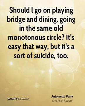Antoinette Perry - Should l go on playing bridge and dining, going in the same old monotonous circle? It's easy that way, but it's a sort of suicide, too.