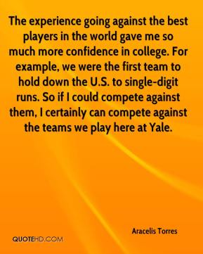 Aracelis Torres - The experience going against the best players in the world gave me so much more confidence in college. For example, we were the first team to hold down the U.S. to single-digit runs. So if I could compete against them, I certainly can compete against the teams we play here at Yale.