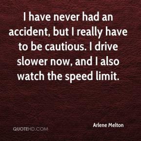 Arlene Melton - I have never had an accident, but I really have to be cautious. I drive slower now, and I also watch the speed limit.