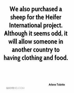 Arlene Tolette - We also purchased a sheep for the Heifer International project. Although it seems odd, it will allow someone in another country to having clothing and food.