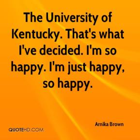 Arnika Brown - The University of Kentucky. That's what I've decided. I'm so happy. I'm just happy, so happy.