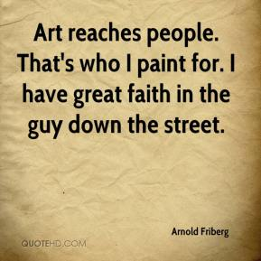 Arnold Friberg - Art reaches people. That's who I paint for. I have great faith in the guy down the street.