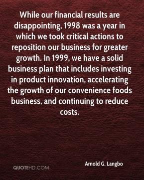 Arnold G. Langbo - While our financial results are disappointing, 1998 was a year in which we took critical actions to reposition our business for greater growth. In 1999, we have a solid business plan that includes investing in product innovation, accelerating the growth of our convenience foods business, and continuing to reduce costs.