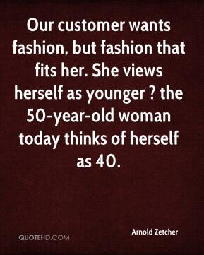 Arnold Zetcher - Our customer wants fashion, but fashion that fits her. She views herself as younger ? the 50-year-old woman today thinks of herself as 40.