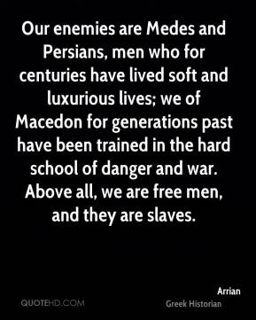 Our enemies are Medes and Persians, men who for centuries have lived soft and luxurious lives; we of Macedon for generations past have been trained in the hard school of danger and war. Above all, we are free men, and they are slaves.