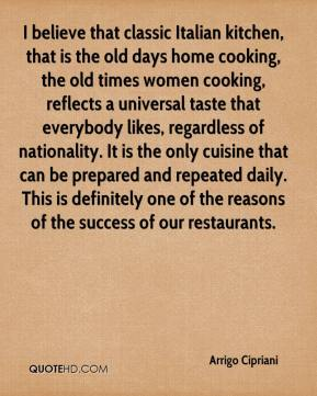 I believe that classic Italian kitchen, that is the old days home cooking, the old times women cooking, reflects a universal taste that everybody likes, regardless of nationality. It is the only cuisine that can be prepared and repeated daily. This is definitely one of the reasons of the success of our restaurants.