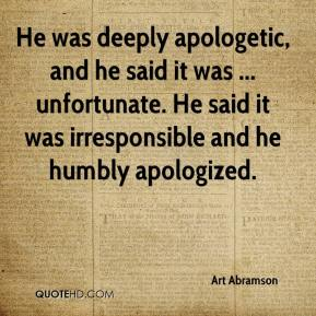 Art Abramson - He was deeply apologetic, and he said it was ... unfortunate. He said it was irresponsible and he humbly apologized.